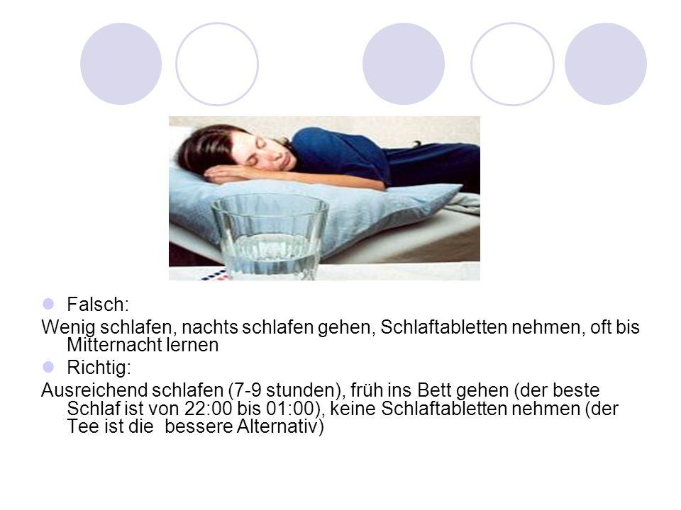 Falsch: Wenig schlafen, nachts schlafen gehen, Schlaftabletten nehmen, oft bis Mitternacht lernen Richtig: Ausreichend schlafen (7-9 stunden), früh in