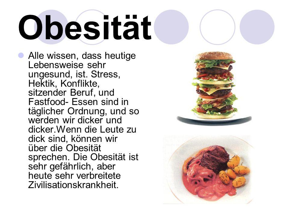 Obesität Alle wissen, dass heutige Lebensweise sehr ungesund, ist. Stress, Hektik, Konflikte, sitzender Beruf, und Fastfood- Essen sind in täglicher O