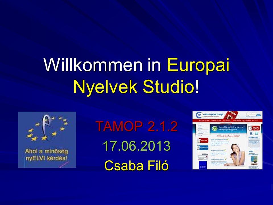Willkommen in Europai Nyelvek Studio! TAMOP 2.1.2 17.06.2013 Csaba Filó