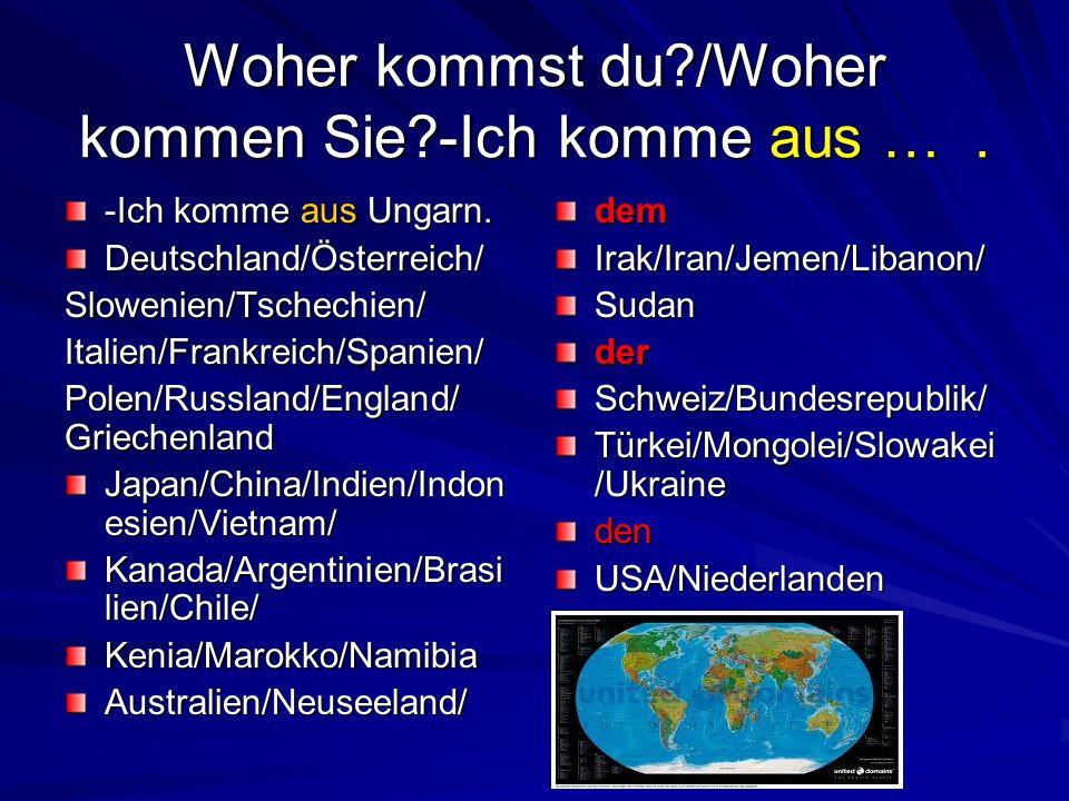 Woher kommst du?/Woher kommen Sie?-Ich komme aus …. -Ich komme aus Ungarn. Deutschland/Österreich/Slowenien/Tschechien/Italien/Frankreich/Spanien/ Pol