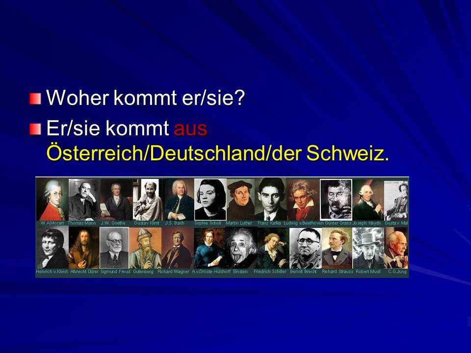 Woher kommt er/sie? Er/sie kommt aus Österreich/Deutschland/der Schweiz.