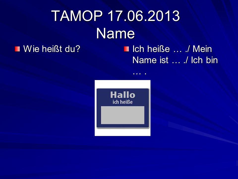 TAMOP 17.06.2013 Name Wie heißt du? Ich heiße …./ Mein Name ist …./ Ich bin ….