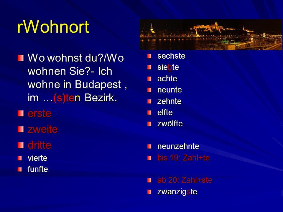 rWohnort Wo wohnst du?/Wo wohnen Sie?- Ich wohne in Budapest, im …(s)ten Bezirk. erstezweitedritteviertefünftesechste siebte achteneuntezehnteelftezwö