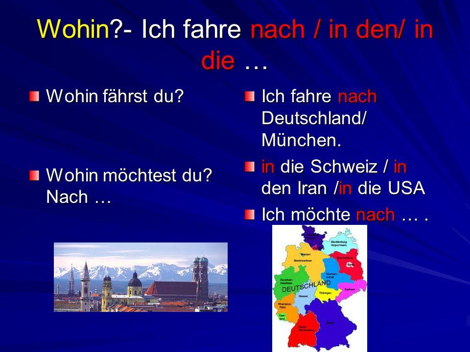 Wohin?- Ich fahre nach / in den/ in die … Wohin fährst du? Wohin möchtest du? Nach … Ich fahre nach Deutschland/ München. in die Schweiz / in den Iran