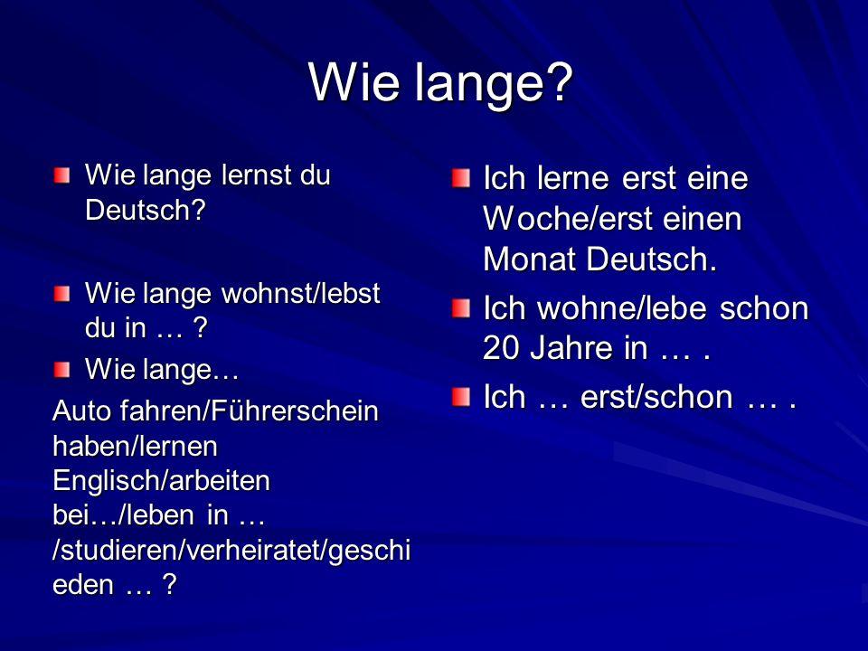 Wie lange? Wie lange? Wie lange lernst du Deutsch? Wie lange wohnst/lebst du in … ? Wie lange… Auto fahren/Führerschein haben/lernen Englisch/arbeiten