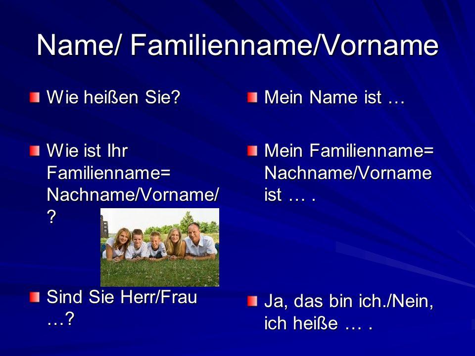 Name/ Familienname/Vorname Wie heißen Sie? Wie ist Ihr Familienname= Nachname/Vorname/ ? Sind Sie Herr/Frau …? Mein Name ist … Mein Familienname= Nach