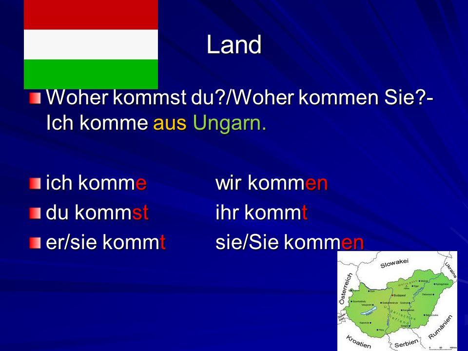 Land Woher kommst du?/Woher kommen Sie?- Ich komme aus Ungarn. ich kommewir kommen du kommstihr kommt er/sie kommtsie/Sie kommen