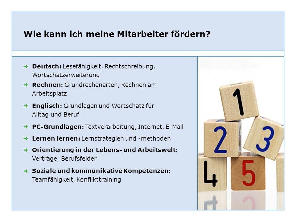 Wie kann ich meine Mitarbeiter fördern? Deutsch: Lesefähigkeit, Rechtschreibung, Wortschatzerweiterung Rechnen: Grundrechenarten, Rechnen am Arbeitspl