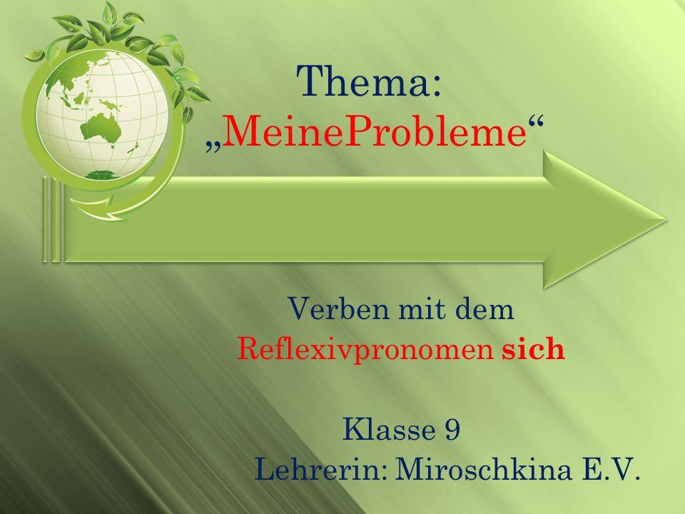 Thema: MeineProbleme Verben mit dem Reflexivpronomen sich Klasse 9 Lehrerin: Miroschkina E.V.