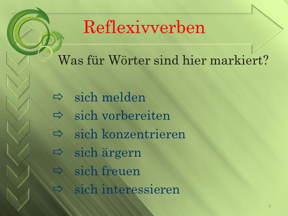 Reflexivverben Was für Wörter sind hier markiert? sich melden sich vorbereiten sich konzentrieren sich ärgern sich freuen sich interessieren 9