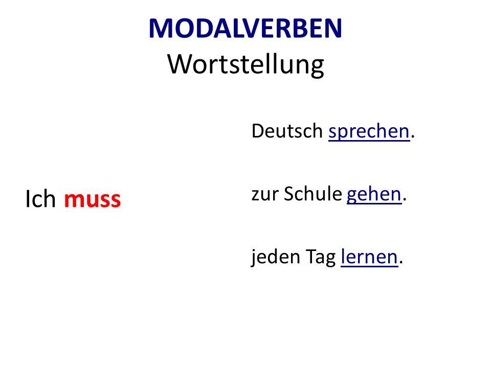 MODALVERBEN Wortstellung Ich muss Deutsch sprechen. zur Schule gehen. jeden Tag lernen.