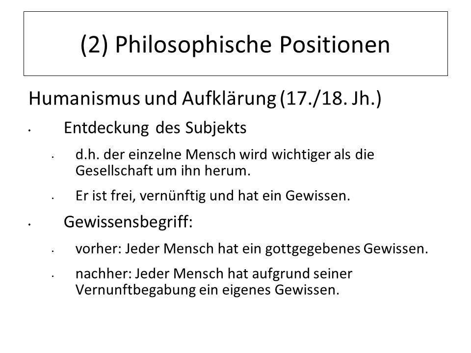 12.07.11 (2) Philosophische Positionen Humanismus und Aufklärung (17./18. Jh.) Entdeckung des Subjekts d.h. der einzelne Mensch wird wichtiger als die