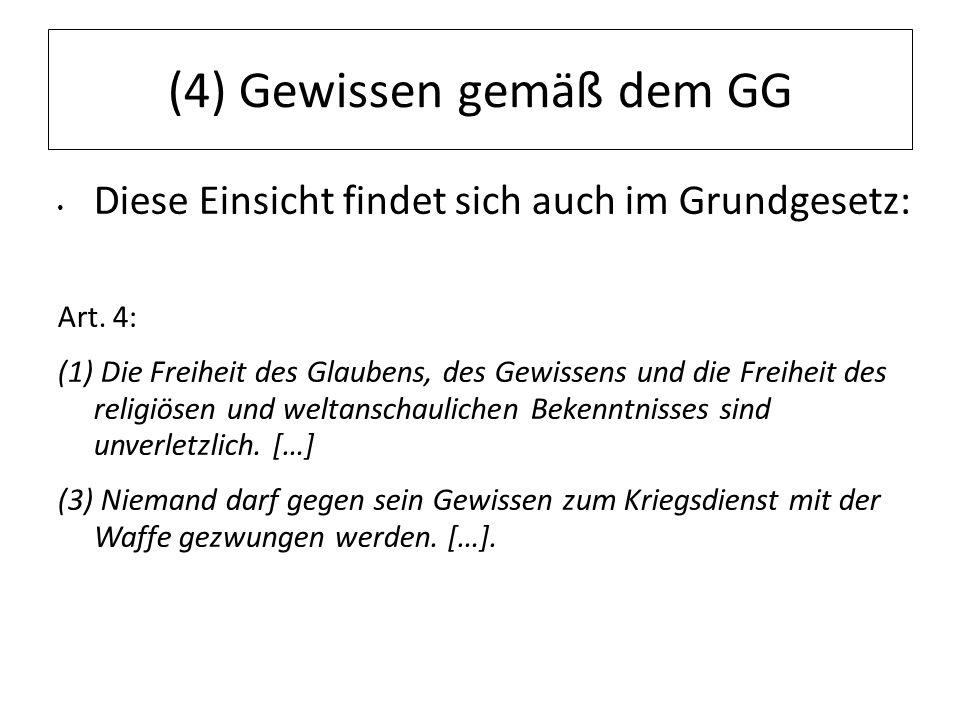 12.07.11 (4) Gewissen gemäß dem GG Diese Einsicht findet sich auch im Grundgesetz: Art. 4: (1) Die Freiheit des Glaubens, des Gewissens und die Freihe