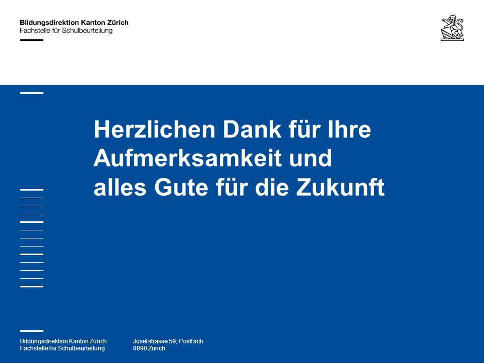 Bildungsdirektion Kanton Zürich Fachstelle für Schulbeurteilung Josefstrasse 59, Postfach 8090 Zürich Herzlichen Dank für Ihre Aufmerksamkeit und alle