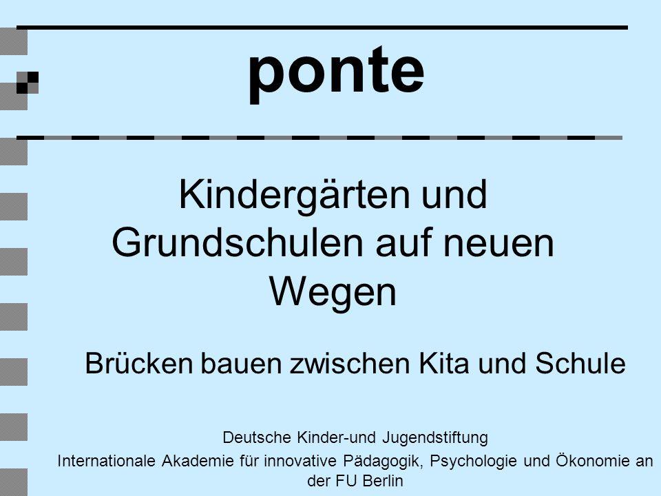 ponte Brücken bauen zwischen Kita und Schule Deutsche Kinder-und Jugendstiftung Internationale Akademie für innovative Pädagogik, Psychologie und Ökonomie an der FU Berlin Kindergärten und Grundschulen auf neuen Wegen