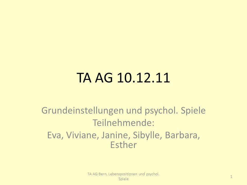 TA AG 10.12.11 Grundeinstellungen und psychol. Spiele Teilnehmende: Eva, Viviane, Janine, Sibylle, Barbara, Esther 1 TA AG Bern, Lebenspositionen und
