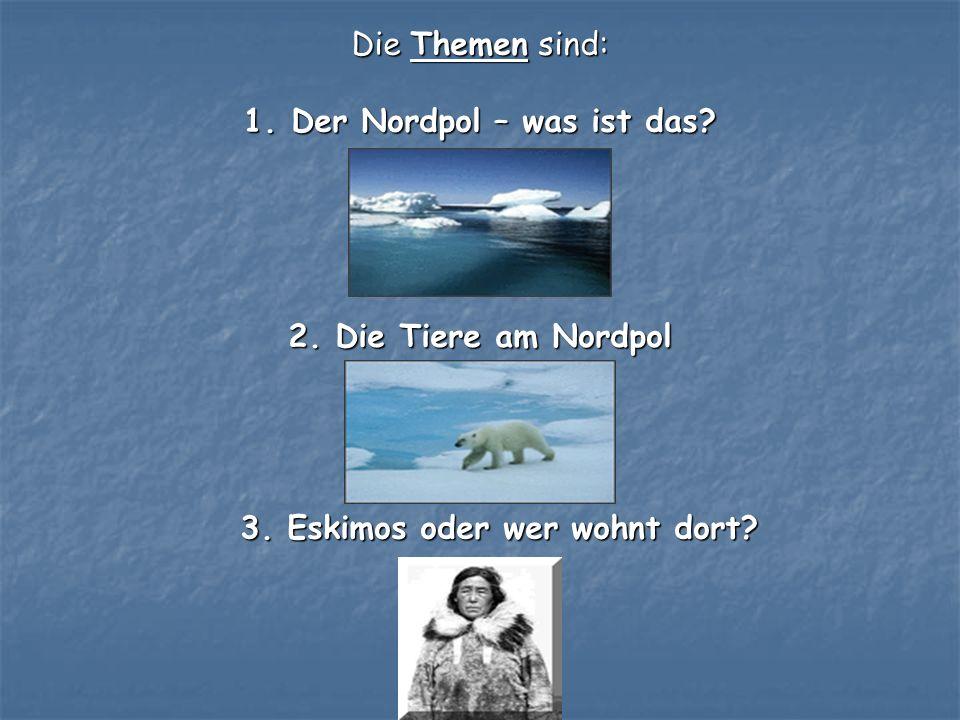 Die Themen sind: 1. Der Nordpol – was ist das? 1. Der Nordpol – was ist das? 2. Die Tiere am Nordpol 3. Eskimos oder wer wohnt dort?