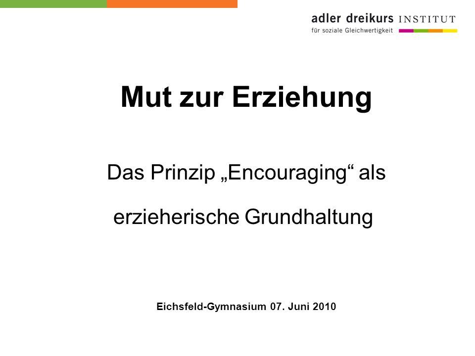 Mut zur Erziehung Das Prinzip Encouraging als erzieherische Grundhaltung Eichsfeld-Gymnasium 07. Juni 2010