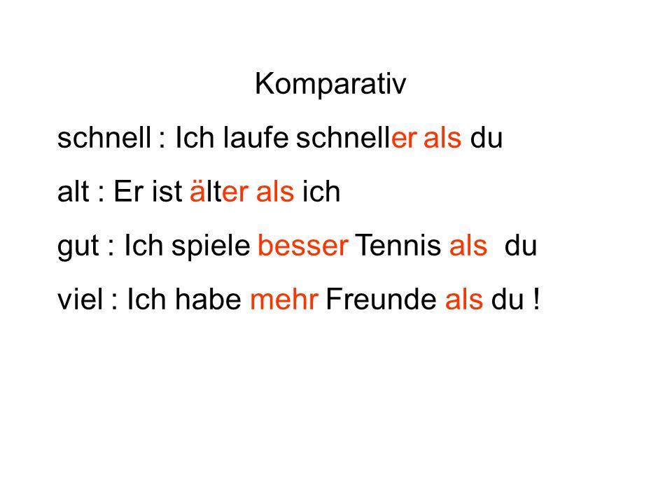 Komparativ schnell : Ich laufe schneller als du alt : Er ist älter als ich gut : Ich spiele besser Tennis als du viel : Ich habe mehr Freunde als du !