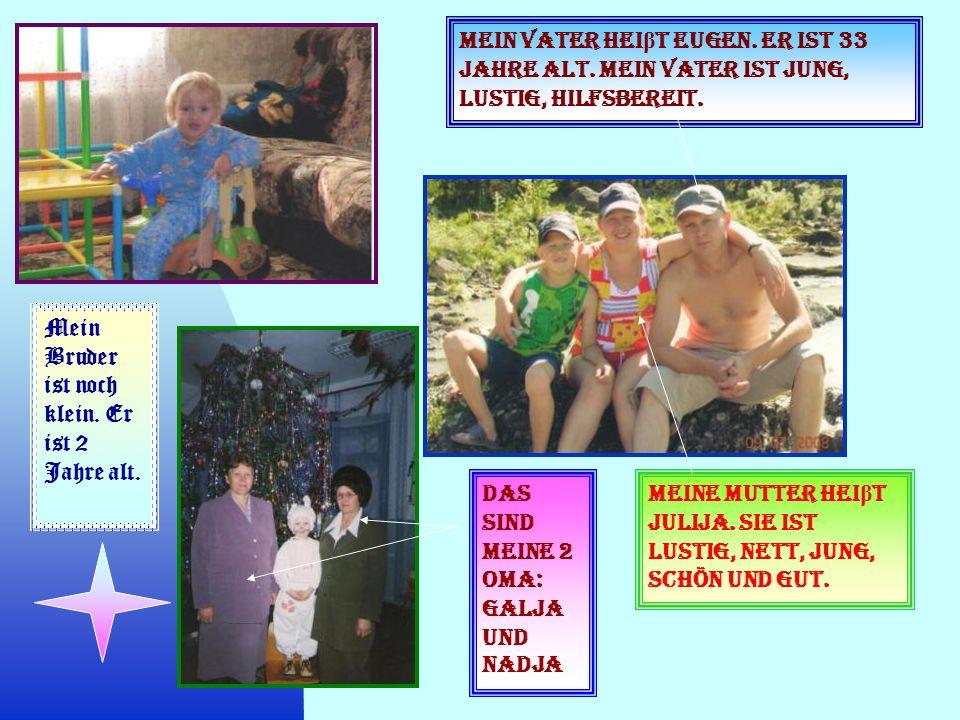 Mein Vater hei β t Eugen. Er ist 33 Jahre alt. Mein Vater ist jung, lustig, hilfsbereit. Meine Mutter hei β t Julija. Sie ist lustig, nett, jung, schö