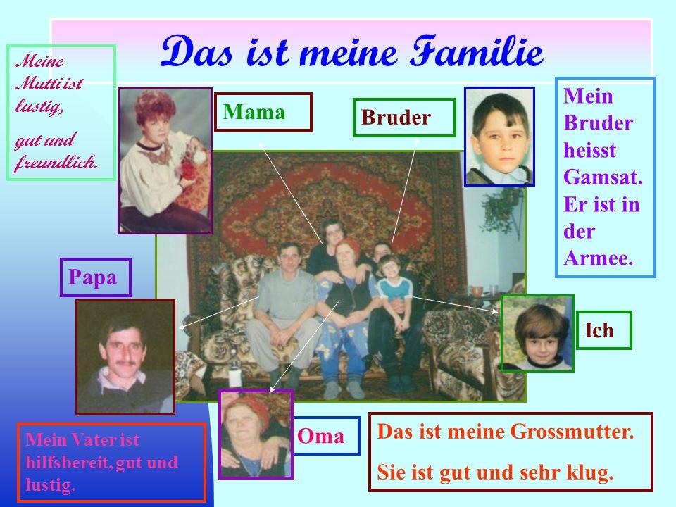 Papa Mama Oma Bruder Das ist meine Familie Meine Mutti ist lustig, gut und freundlich. Mein Vater ist hilfsbereit, gut und lustig. Mein Bruder heisst