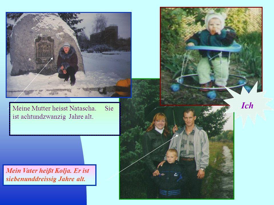 Meine Mutter heisst Natascha. Sie ist achtundzwanzig Jahre alt.. Mein Vater heißt Kolja. Er ist siebenunddreissig Jahre alt. Ich