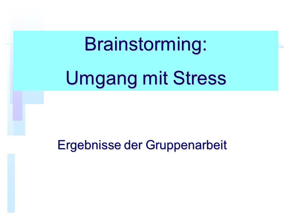 Brainstorming: Umgang mit Stress Ergebnisse der Gruppenarbeit