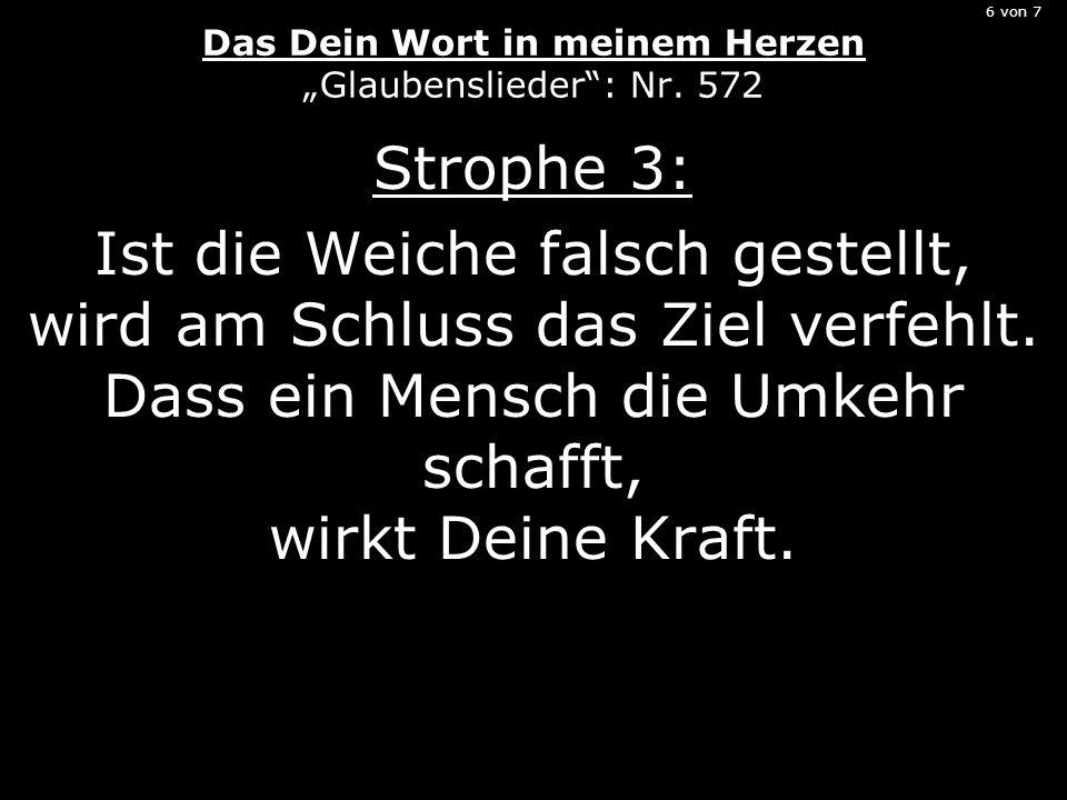 6 von 7 Das Dein Wort in meinem Herzen Glaubenslieder: Nr. 572 Strophe 3: Ist die Weiche falsch gestellt, wird am Schluss das Ziel verfehlt. Dass ein