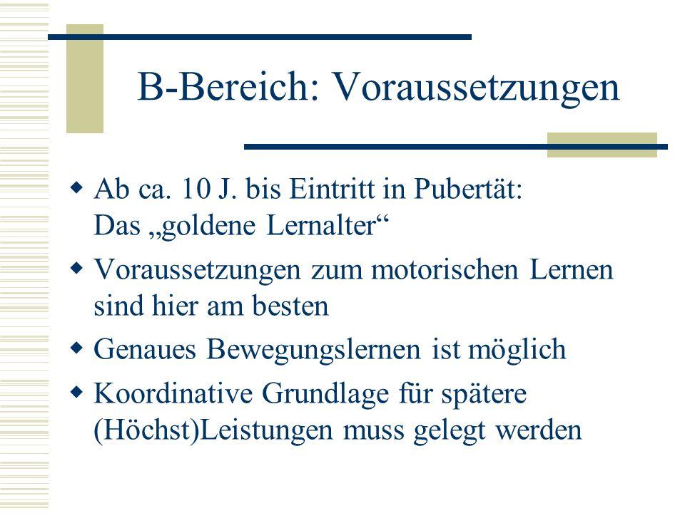 B-Bereich: Voraussetzungen Ab ca. 10 J. bis Eintritt in Pubertät: Das goldene Lernalter Voraussetzungen zum motorischen Lernen sind hier am besten Gen