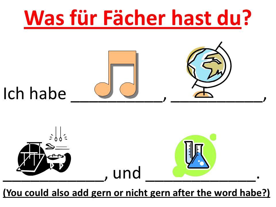 Was für Fächer hast du? Ich habe __________, __________, ___________, und ____________. (You could also add gern or nicht gern after the word habe?)