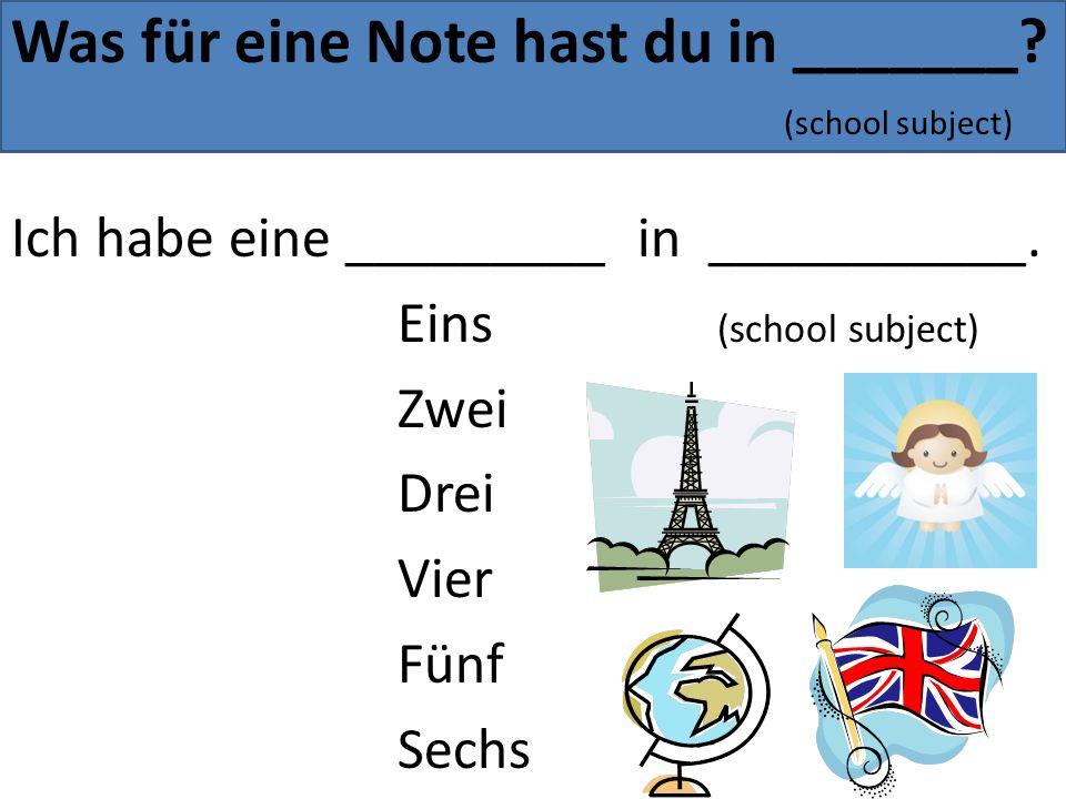 Was für eine Note hast du in _______? (school subject) Ich habe eine _________ in ___________. Eins (school subject) Zwei Drei Vier Fünf Sechs
