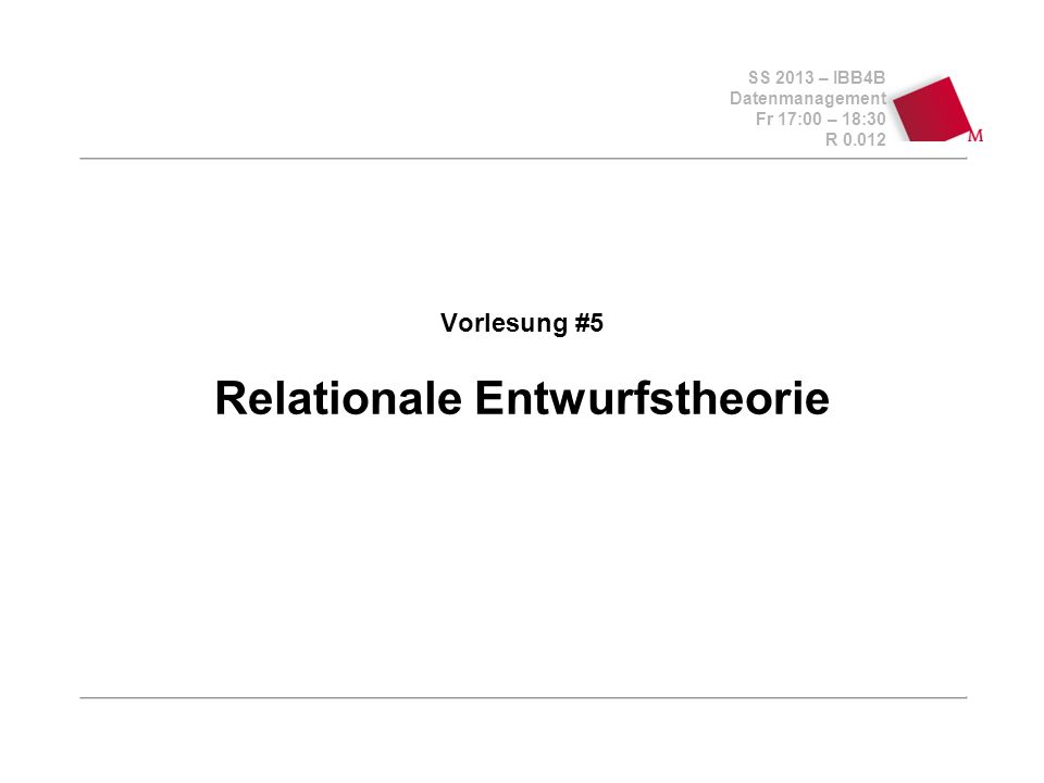 SS 2013 – IBB4B Datenmanagement Fr 17:00 – 18:30 R 0.012 Vorlesung #5 Relationale Entwurfstheorie