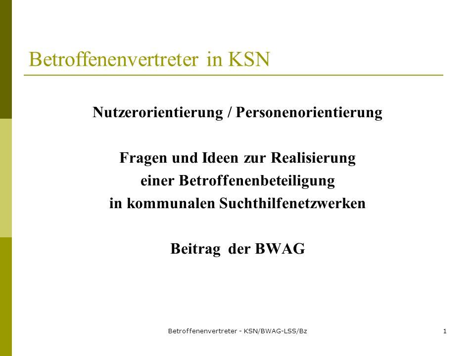 Betroffenenvertreter - KSN/BWAG-LSS/Bz1 Betroffenenvertreter in KSN Nutzerorientierung / Personenorientierung Fragen und Ideen zur Realisierung einer Betroffenenbeteiligung in kommunalen Suchthilfenetzwerken Beitrag der BWAG