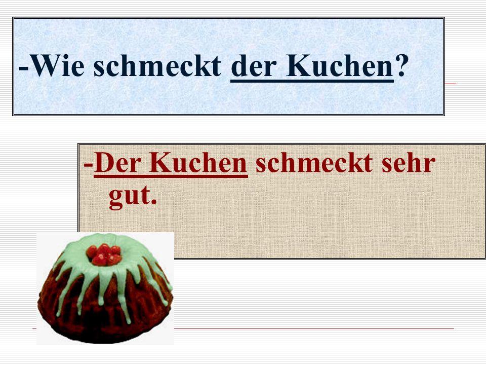 -Wie schmeckt der Kuchen? -Der Kuchen schmeckt sehr gut.