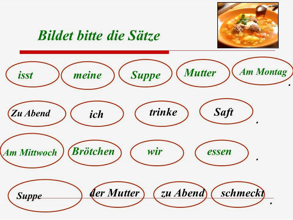 Bildet bitte die Sätze isstmeine Mutter Suppe Am Montag Zu Abend ich trinkeSaft Am Mittwoch Brötchenwiressen Suppe der Mutterzu Abendschmeckt....
