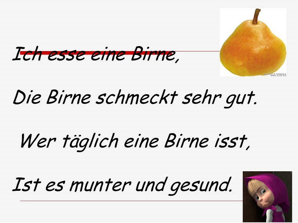 Ich esse eine Birne, Die Birne schmeckt sehr gut. Wer täglich eine Birne isst, Ist es munter und gesund.
