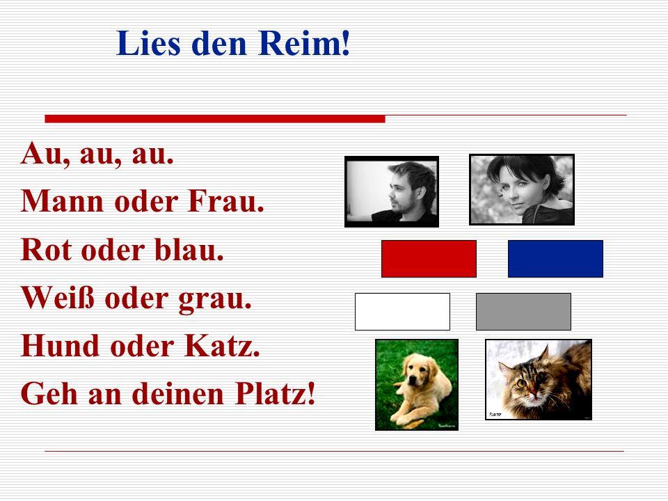 Lies den Reim! Au, au, au. Mann oder Frau. Rot oder blau. Weiß oder grau. Hund oder Katz. Geh an deinen Platz!