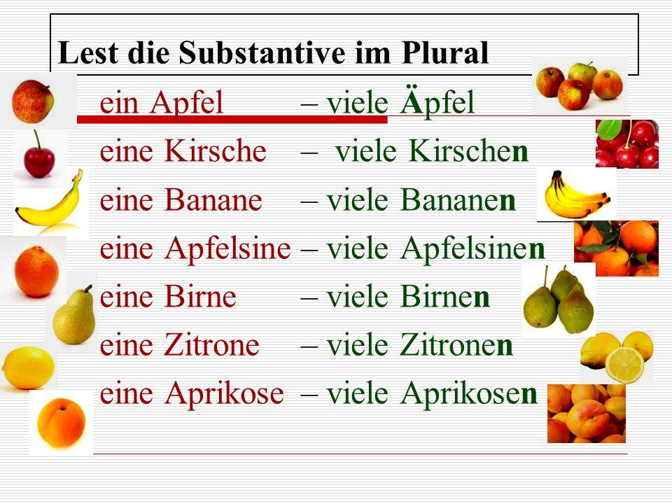 Lest die Substantive im Plural ein Apfel– viele Äpfel eine Kirsche– viele Kirschen eine Banane– viele Bananen eine Apfelsine– viele Apfelsinen eine Bi