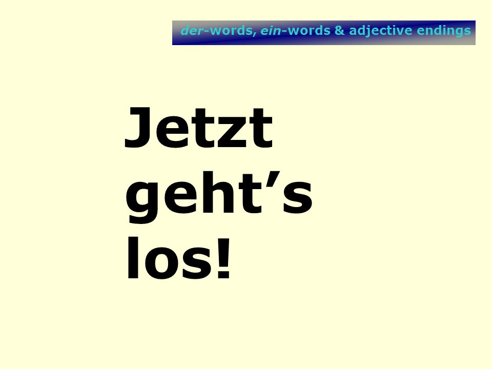 der-words, ein-words & adjective endings Jetzt gehts los!