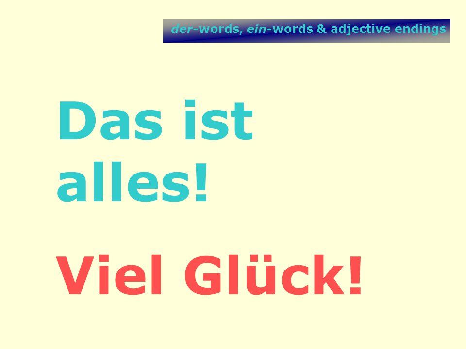 der-words, ein-words & adjective endings Das ist alles! Viel Glück!