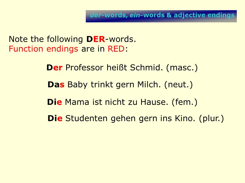 der-words, ein-words & adjective endings Note the following DER-words. Function endings are in RED: Der Professor heißt Schmid. (masc.) Das Baby trink