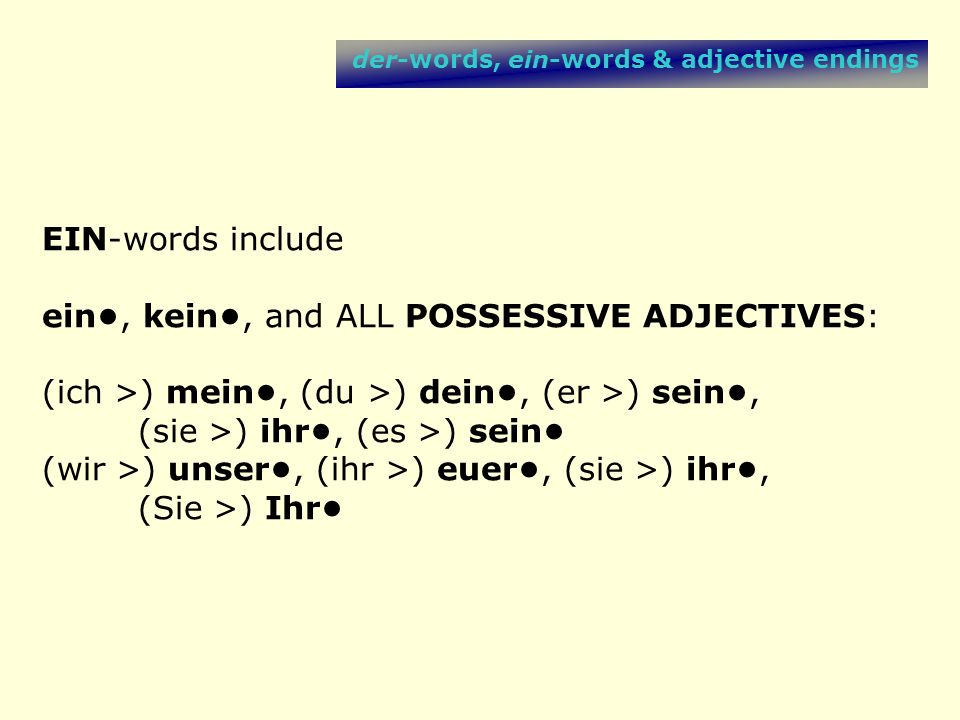 der-words, ein-words & adjective endings If a function word (der- or ein-word) with an unambiguous function ending appears before the adjective, the adjective is OFF THE HOOK and does NOT NEED TO SHOW FUNCTION.