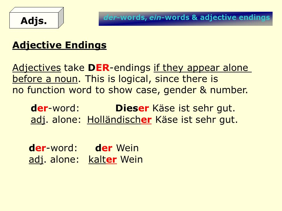 der-words, ein-words & adjective endings Adjective Endings Adjectives take DER-endings if they appear alone before a noun. This is logical, since ther