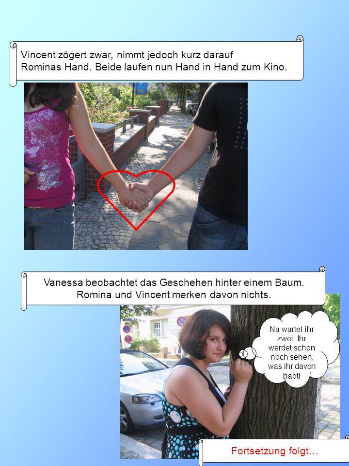Vincent zögert zwar, nimmt jedoch kurz darauf Rominas Hand. Beide laufen nun Hand in Hand zum Kino. Vanessa beobachtet das Geschehen hinter einem Baum