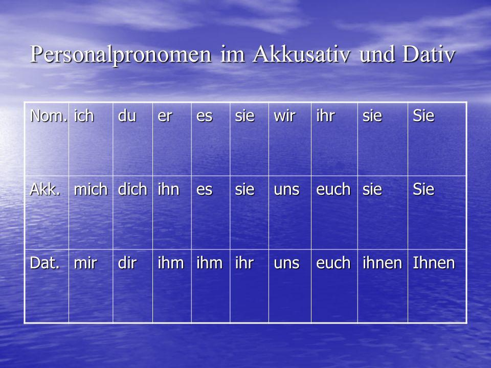 Personalpronomen im Akkusativ und Dativ Nom.ichdueressiewirihrsieSie Akk.michdichihnessieunseuchsieSie Dat.mirdirihmihmihrunseuchihnenIhnen