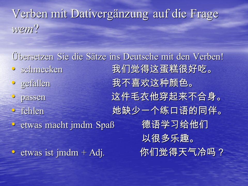 Verben mit Dativergänzung auf die Frage wem? Übersetzen Sie die Sätze ins Deutsche mit den Verben! schmecken gefallen passen fehlen etwas macht jmdm S