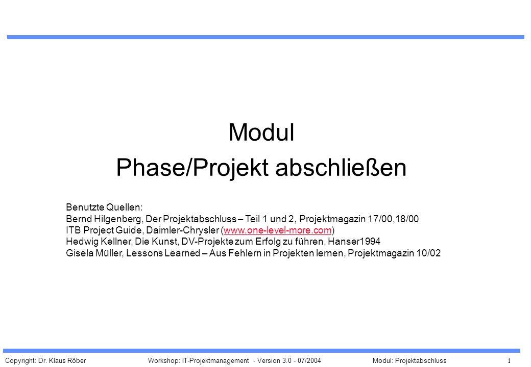 Copyright: Dr. Klaus Röber 1 Workshop: IT-Projektmanagement - Version 3.0 - 07/2004Modul: Projektabschluss Modul Phase/Projekt abschließen Benutzte Qu