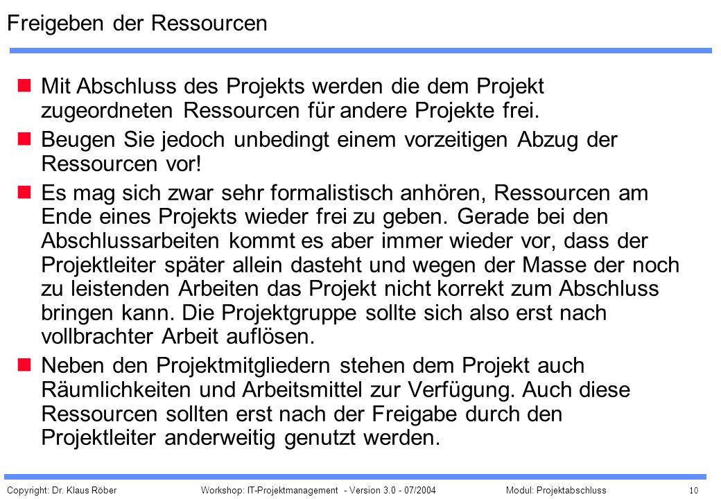 Copyright: Dr. Klaus Röber 10 Workshop: IT-Projektmanagement - Version 3.0 - 07/2004Modul: Projektabschluss Freigeben der Ressourcen Mit Abschluss des