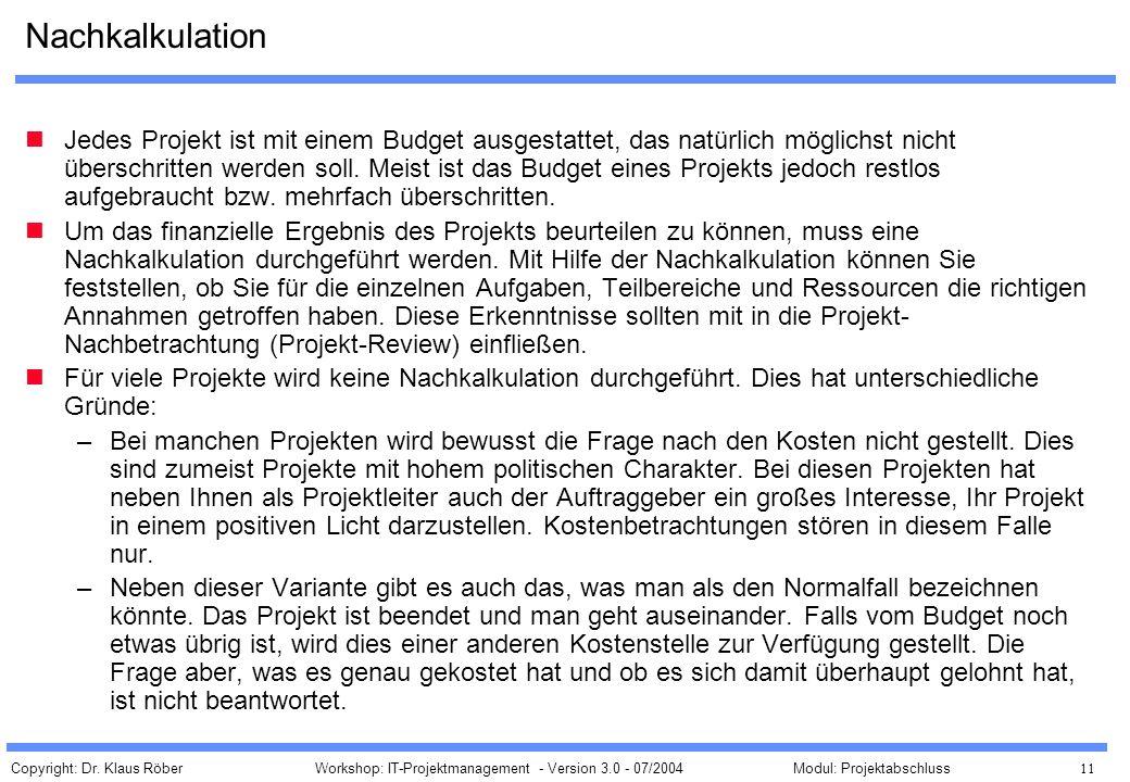 Copyright: Dr. Klaus Röber 11 Workshop: IT-Projektmanagement - Version 3.0 - 07/2004Modul: Projektabschluss Nachkalkulation Jedes Projekt ist mit eine