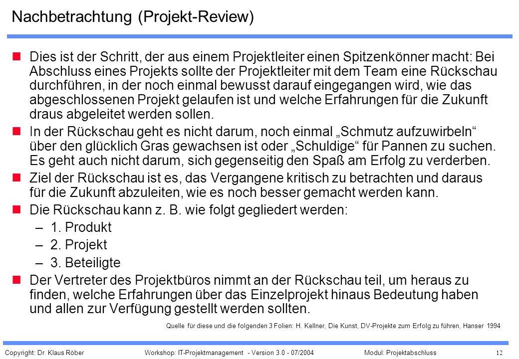 Copyright: Dr. Klaus Röber 12 Workshop: IT-Projektmanagement - Version 3.0 - 07/2004Modul: Projektabschluss Nachbetrachtung (Projekt-Review) Dies ist